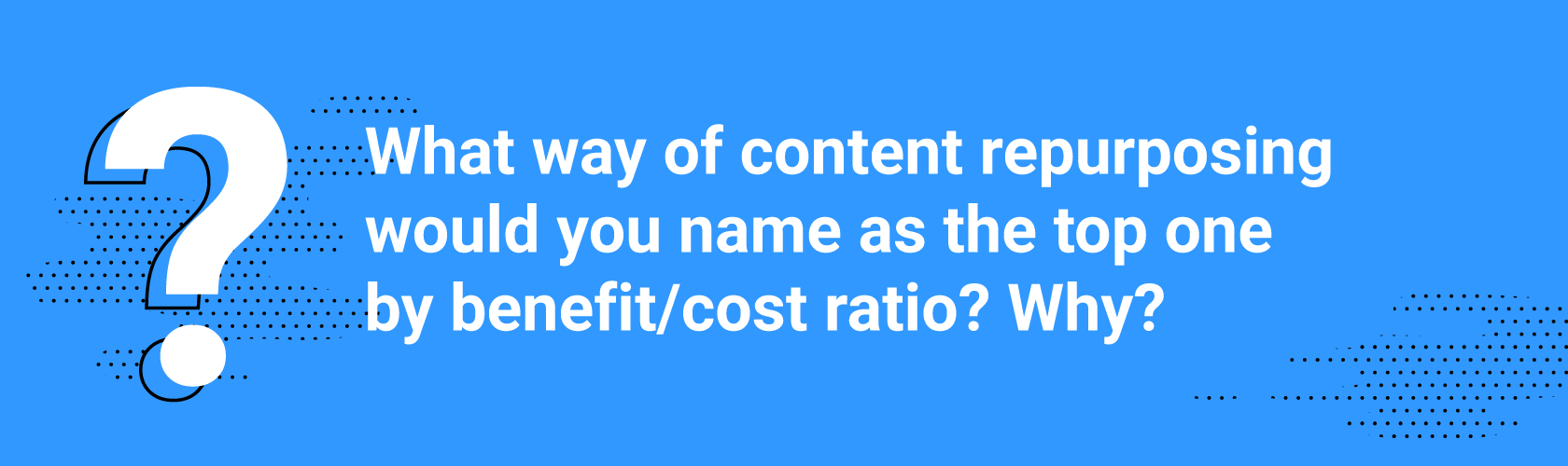 What content repurposing strategy would you name as the top one by benefit/cost ratio? Why?
