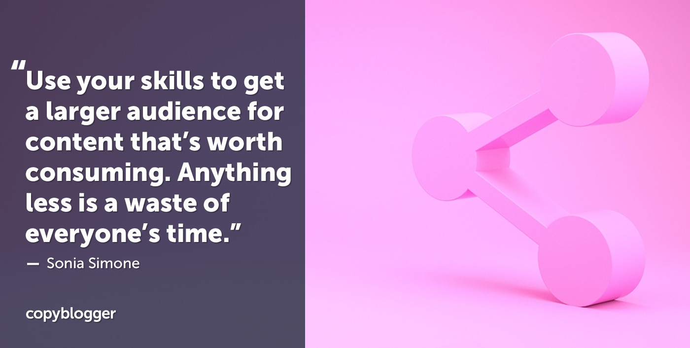 Use your skills to get a larger audience for content that's worth consuming. Anything less is a waste of everyone's time. – Sonia Simone